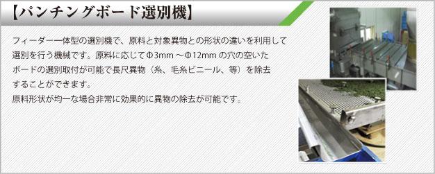 パンチングボード選別機 フィーダー一体型の選別機で、原料と対象異物との形状の違いを利用して選別を行う機械です。原料に応じてΦ3mm 〜Φ12mmの穴の空いたボードの選別取付が可能で長尺異物(糸、毛糸ビニール、等)を除去することができます。原料形状が均一な場合非常に効果的に異物の除去が可能です。